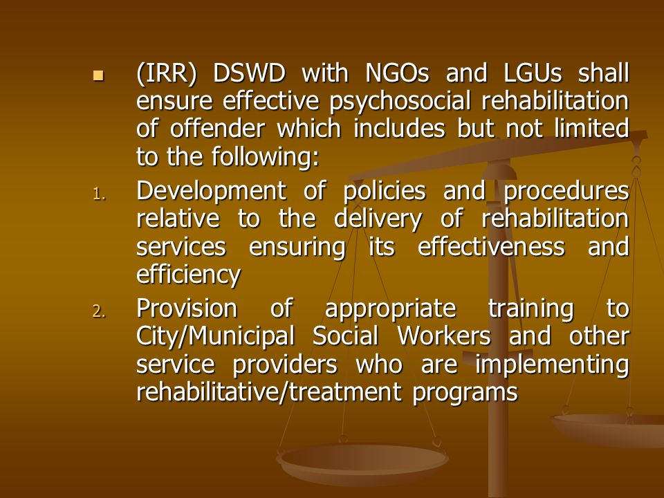(IRR) DSWD with NGOs and LGUs shall ensure effective psychosocial rehabilitation of offender which includes but not limited to the following: