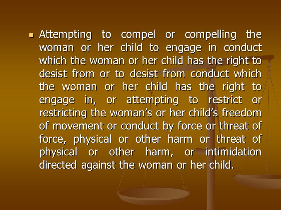 Attempting to compel or compelling the woman or her child to engage in conduct which the woman or her child has the right to desist from or to desist from conduct which the woman or her child has the right to engage in, or attempting to restrict or restricting the woman's or her child's freedom of movement or conduct by force or threat of force, physical or other harm or threat of physical or other harm, or intimidation directed against the woman or her child.