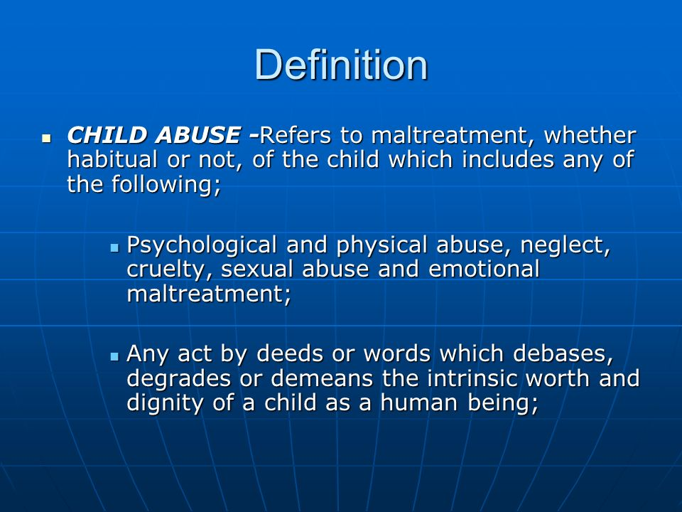 DefinitionCHILD ABUSE -Refers to maltreatment, whether habitual or not, of the child which includes any of the following;
