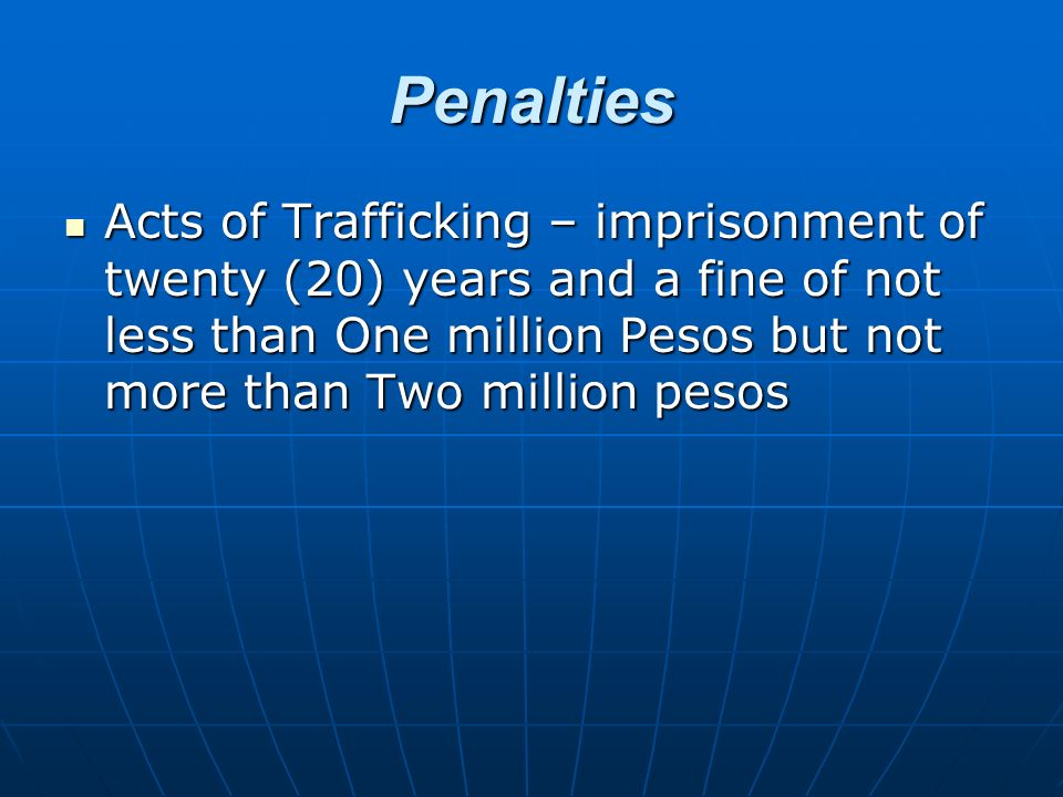 Penalties Acts of Trafficking – imprisonment of twenty (20) years and a fine of not less than One million Pesos but not more than Two million pesos.