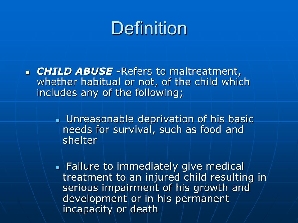 Definition CHILD ABUSE -Refers to maltreatment, whether habitual or not, of the child which includes any of the following;