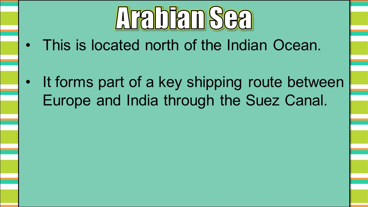 Arabian Sea This is located north of the Indian Ocean.