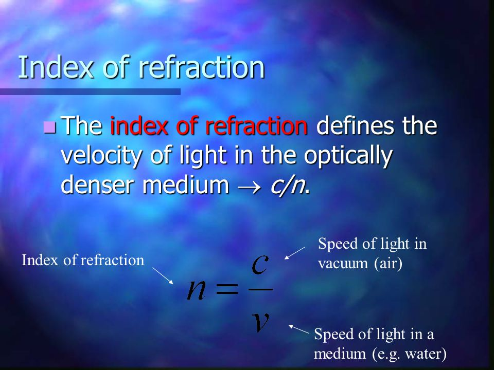Index of refraction The index of refraction defines the velocity of light in the optically denser medium  c/n.