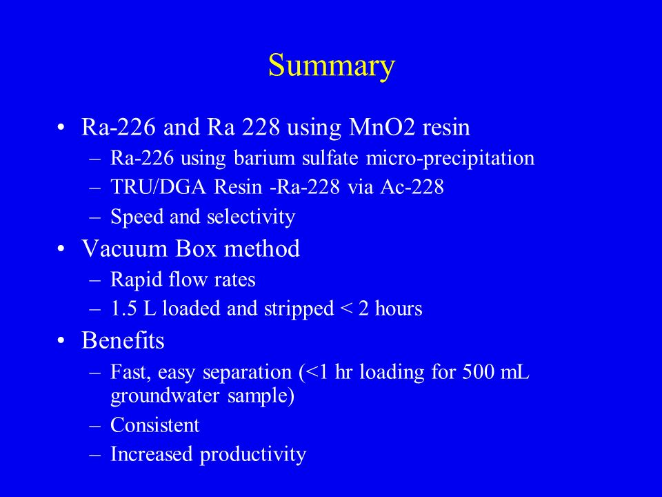 Summary Ra-226 and Ra 228 using MnO2 resin Vacuum Box method Benefits