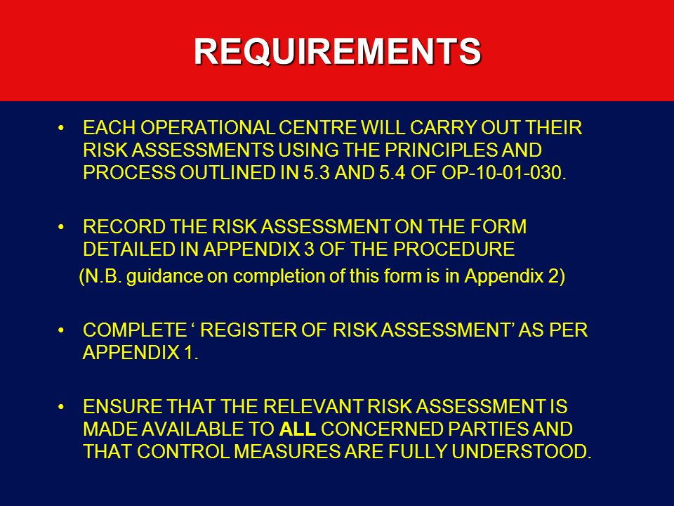 REQUIREMENTS EACH OPERATIONAL CENTRE WILL CARRY OUT THEIR RISK ASSESSMENTS USING THE PRINCIPLES AND PROCESS OUTLINED IN 5.3 AND 5.4 OF OP-10-01-030.