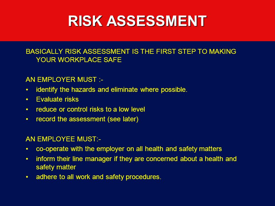 RISK ASSESSMENT BASICALLY RISK ASSESSMENT IS THE FIRST STEP TO MAKING YOUR WORKPLACE SAFE. AN EMPLOYER MUST :-