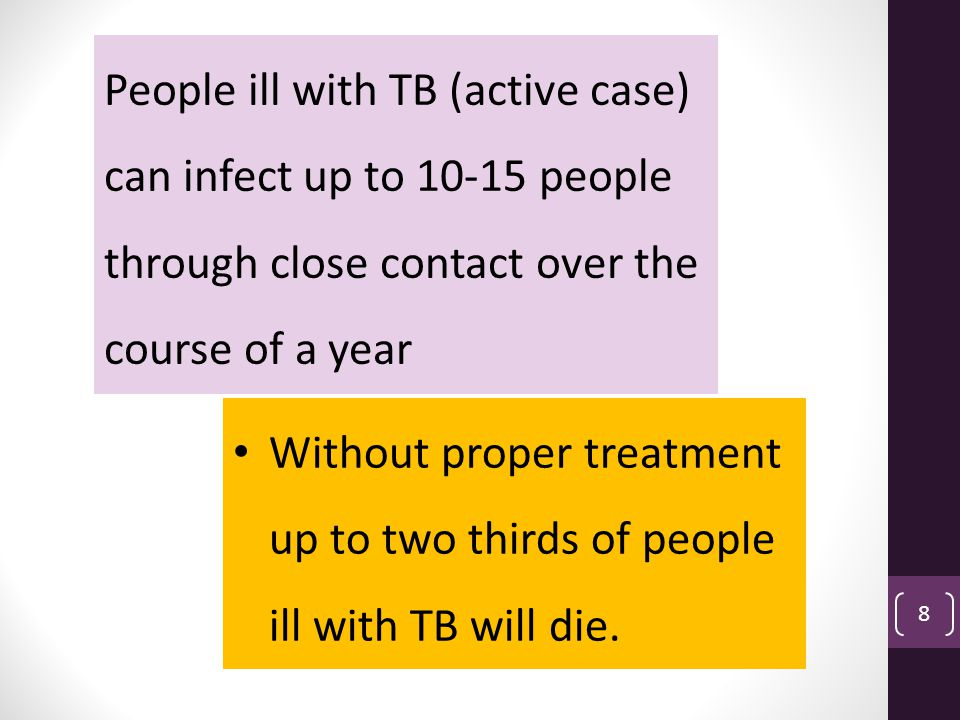 People ill with TB (active case) can infect up to 10-15 people through close contact over the course of a year