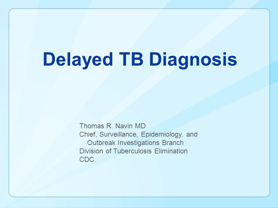 Delayed TB Diagnosis Thomas R. Navin MD