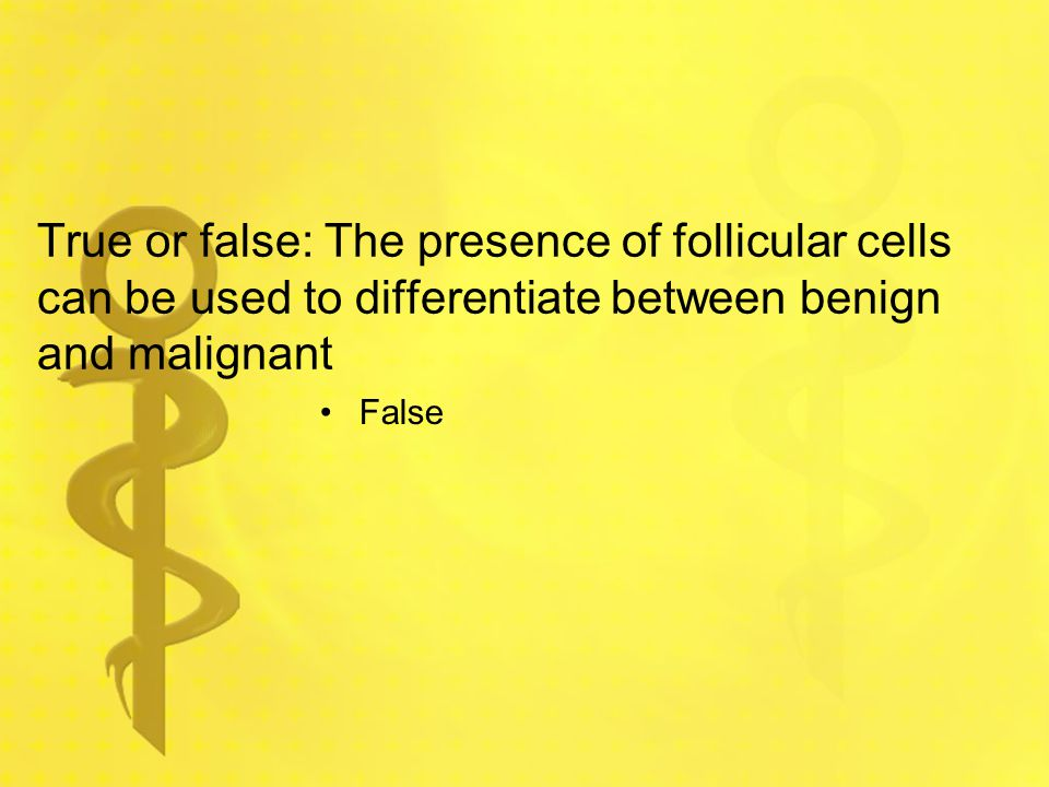 True or false: The presence of follicular cells can be used to differentiate between benign and malignant