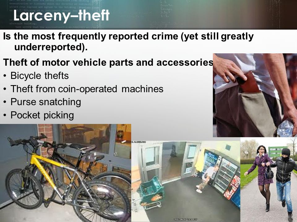Larceny–theft Is the most frequently reported crime (yet still greatly underreported). Theft of motor vehicle parts and accessories.