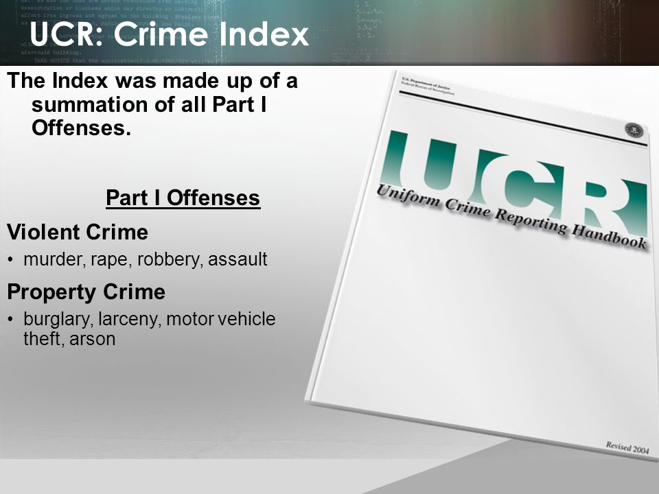 UCR: Crime Index The Index was made up of a summation of all Part I Offenses. Part I Offenses. Violent Crime.
