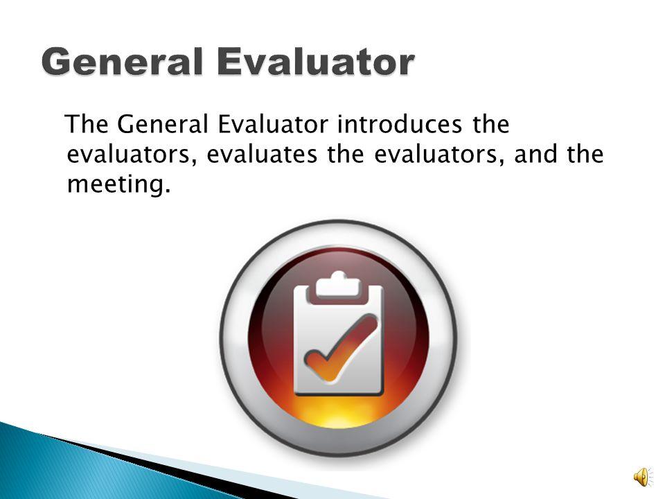 General Evaluator The General Evaluator introduces the evaluators, evaluates the evaluators, and the meeting.