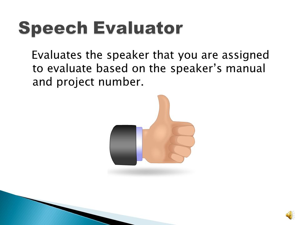 Speech Evaluator Evaluates the speaker that you are assigned to evaluate based on the speaker's manual and project number.