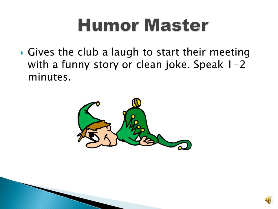 Humor Master Gives the club a laugh to start their meeting with a funny story or clean joke.