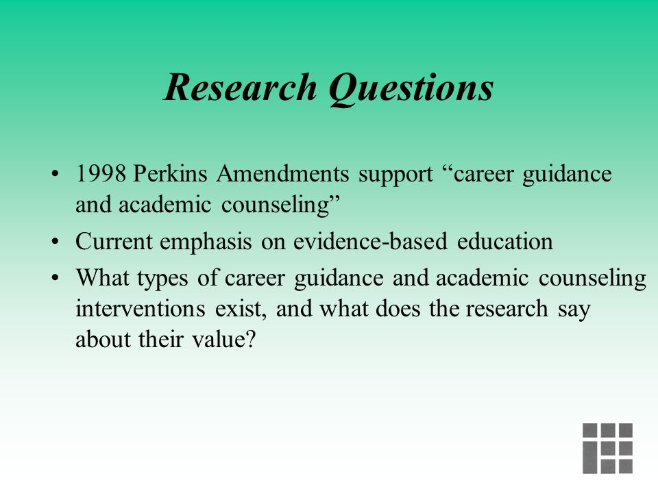Research Questions 1998 Perkins Amendments support career guidance and academic counseling Current emphasis on evidence-based education.