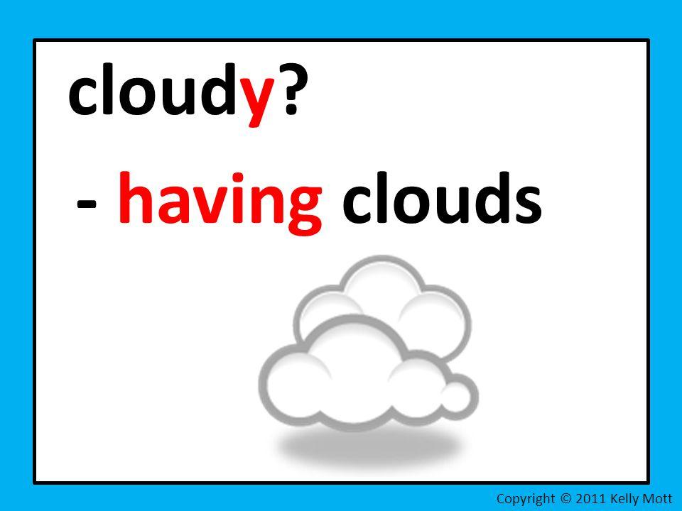 cloudy - having clouds Copyright © 2011 Kelly Mott