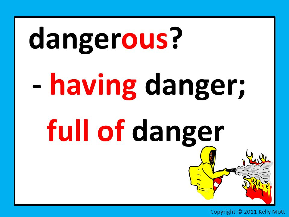 dangerous - having danger; full of danger Copyright © 2011 Kelly Mott