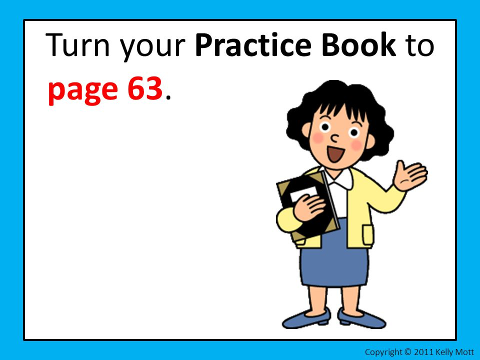 Turn your Practice Book to page 63.