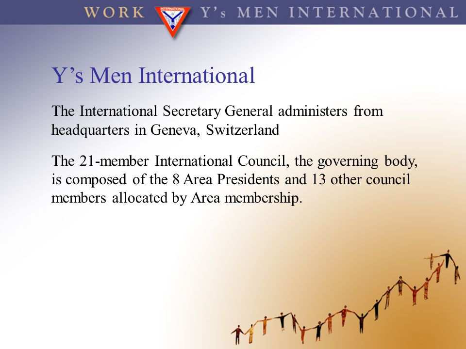 Y's Men International The International Secretary General administers from headquarters in Geneva, Switzerland.