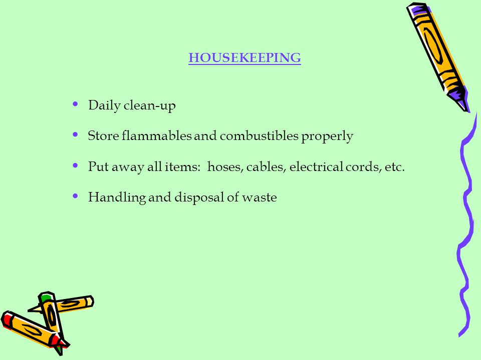 HOUSEKEEPING Daily clean-up. Store flammables and combustibles properly. Put away all items: hoses, cables, electrical cords, etc.