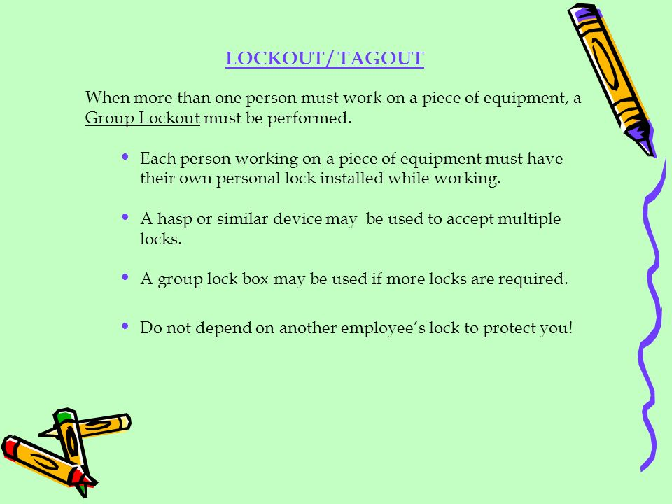 LOCKOUT / TAGOUT When more than one person must work on a piece of equipment, a Group Lockout must be performed.