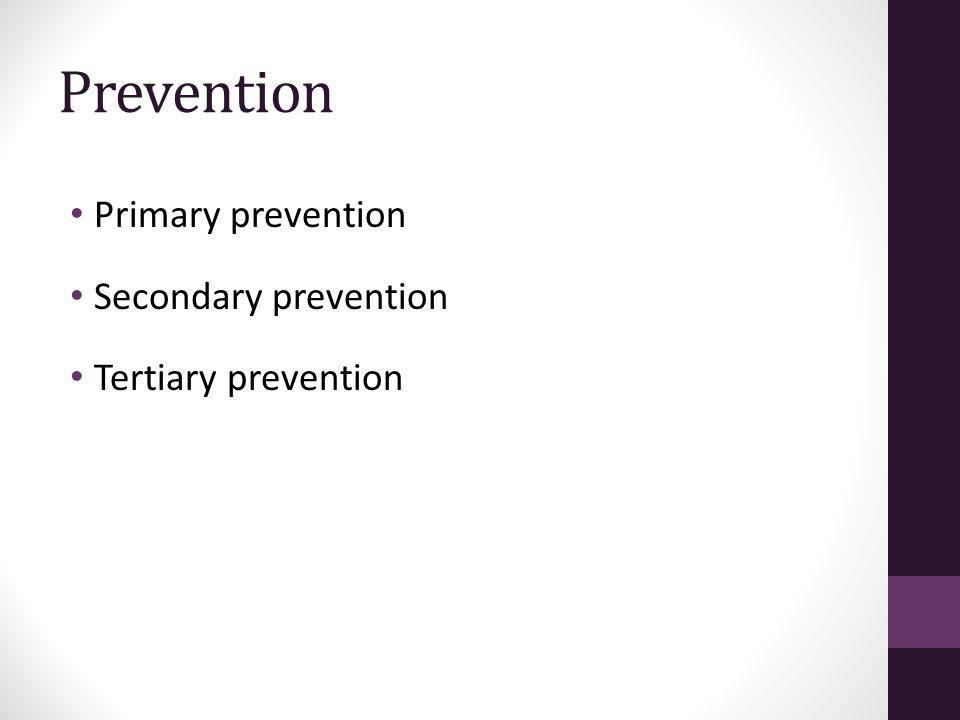 Prevention Primary prevention Secondary prevention Tertiary prevention