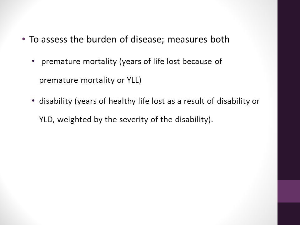 To assess the burden of disease; measures both