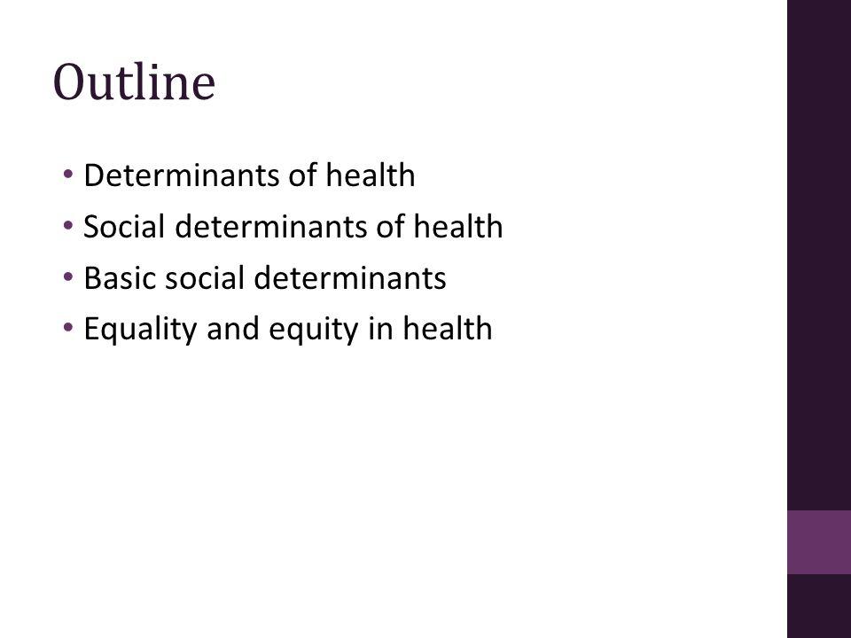 Outline Determinants of health Social determinants of health