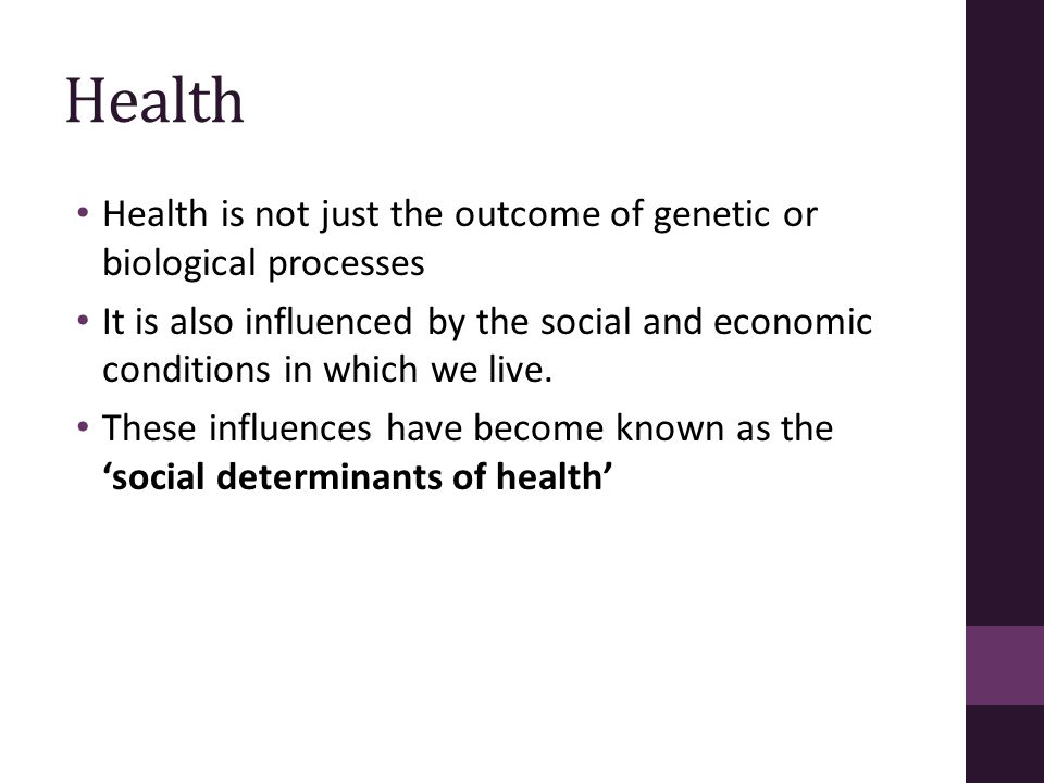 Health Health is not just the outcome of genetic or biological processes.