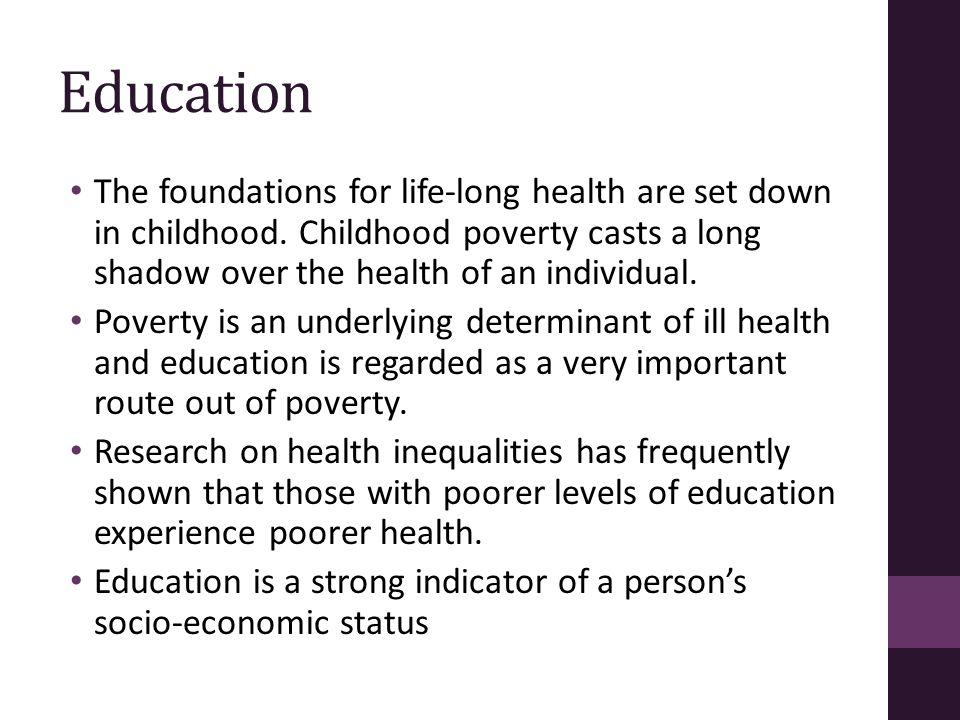 Education The foundations for life-long health are set down in childhood. Childhood poverty casts a long shadow over the health of an individual.