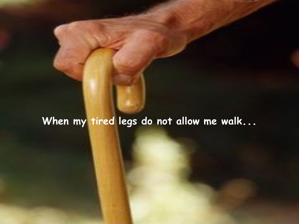 When my tired legs do not allow me walk...