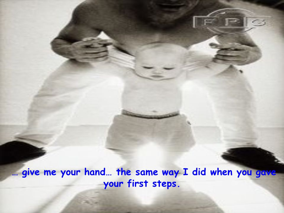 … give me your hand… the same way I did when you gave your first steps.