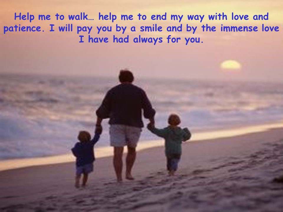 Help me to walk… help me to end my way with love and patience