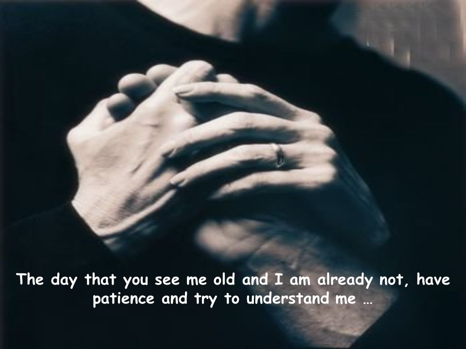 The day that you see me old and I am already not, have patience and try to understand me …