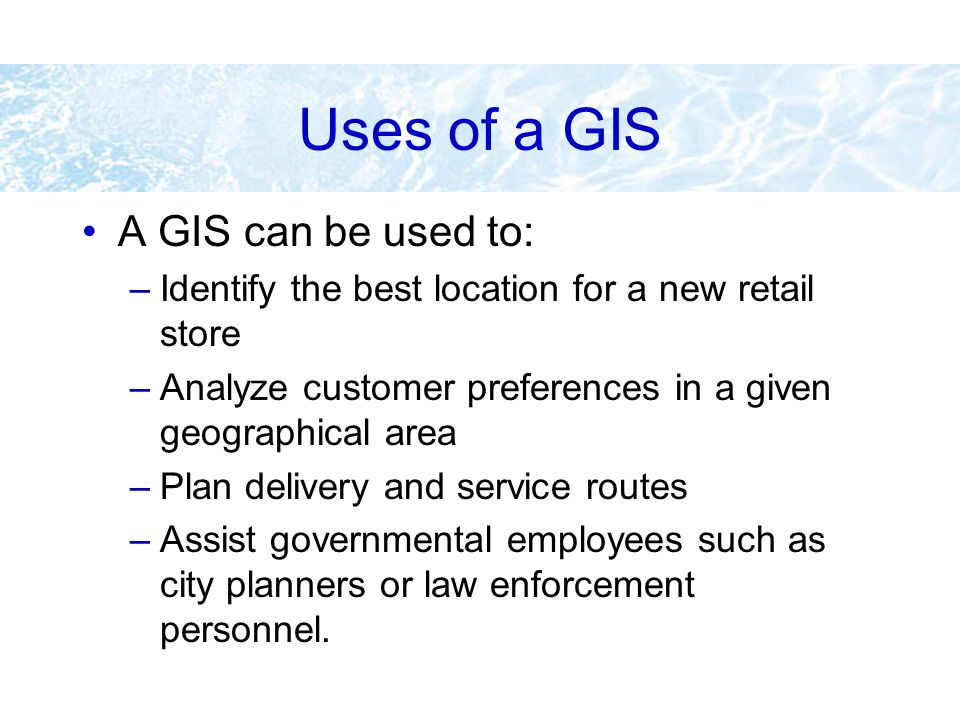 Uses of a GIS A GIS can be used to: