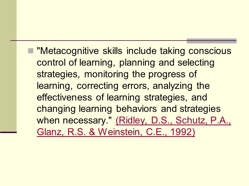 Metacognitive skills include taking conscious control of learning, planning and selecting strategies, monitoring the progress of learning, correcting errors, analyzing the effectiveness of learning strategies, and changing learning behaviors and strategies when necessary. (Ridley, D.S., Schutz, P.A., Glanz, R.S. & Weinstein, C.E., 1992)