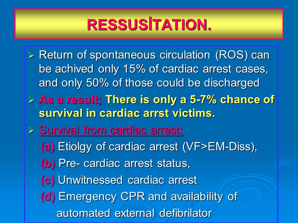 RESSUSİTATION. Return of spontaneous circulation (ROS) can be achived only 15% of cardiac arrest cases, and only 50% of those could be discharged.