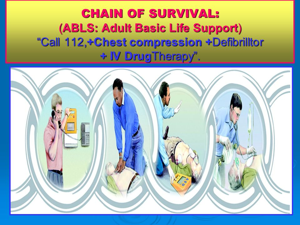 CHAIN OF SURVIVAL: (ABLS: Adult Basic Life Support) Call 112,+Chest compression +Defibrilltor + IV DrugTherapy .
