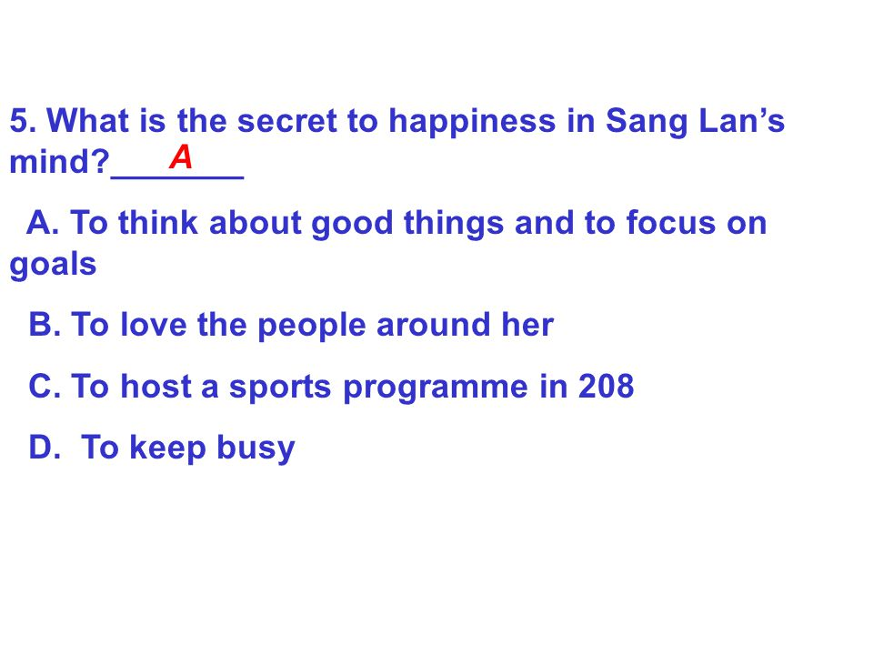 5. What is the secret to happiness in Sang Lan's mind _______
