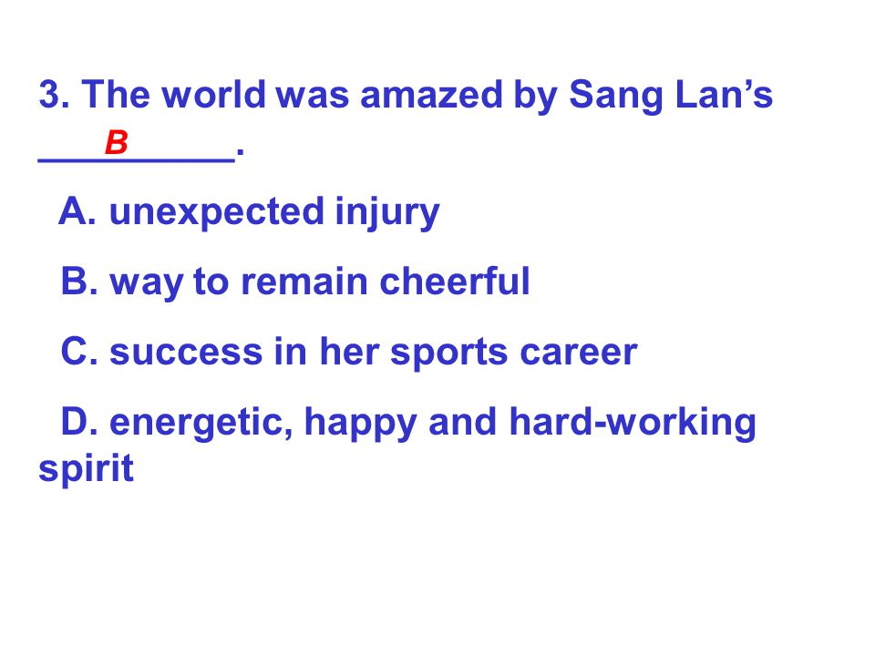 3. The world was amazed by Sang Lan's _________. A. unexpected injury