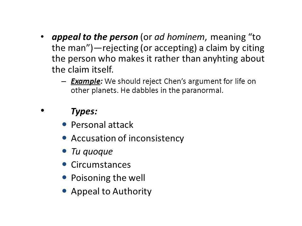 appeal to the person (or ad hominem, meaning to the man )—rejecting (or accepting) a claim by citing the person who makes it rather than anyhting about the claim itself.