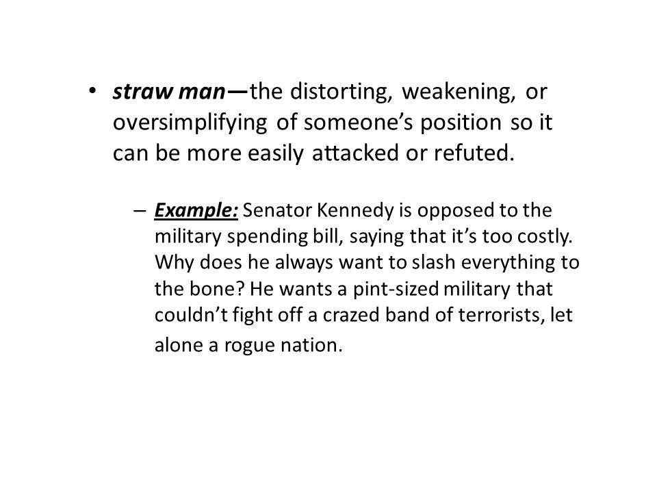 straw man—the distorting, weakening, or oversimplifying of someone's position so it can be more easily attacked or refuted.