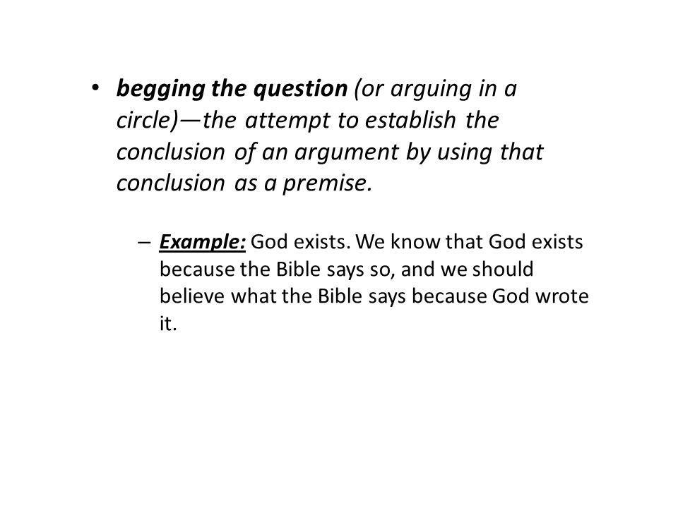 begging the question (or arguing in a circle)—the attempt to establish the conclusion of an argument by using that conclusion as a premise.