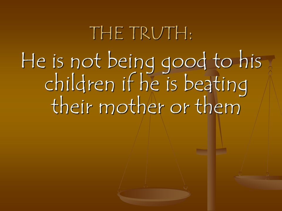THE TRUTH: He is not being good to his children if he is beating their mother or them