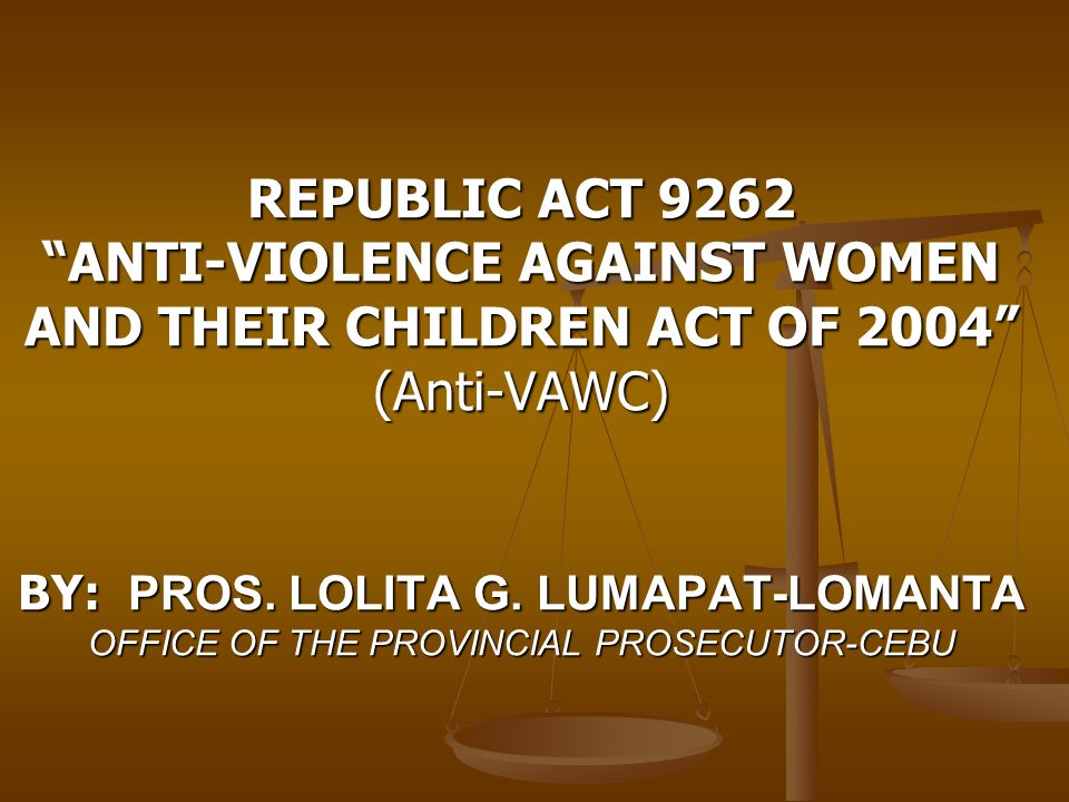 REPUBLIC ACT 9262 ANTI-VIOLENCE AGAINST WOMEN AND THEIR CHILDREN ACT OF 2004 (Anti-VAWC) BY: PROS.