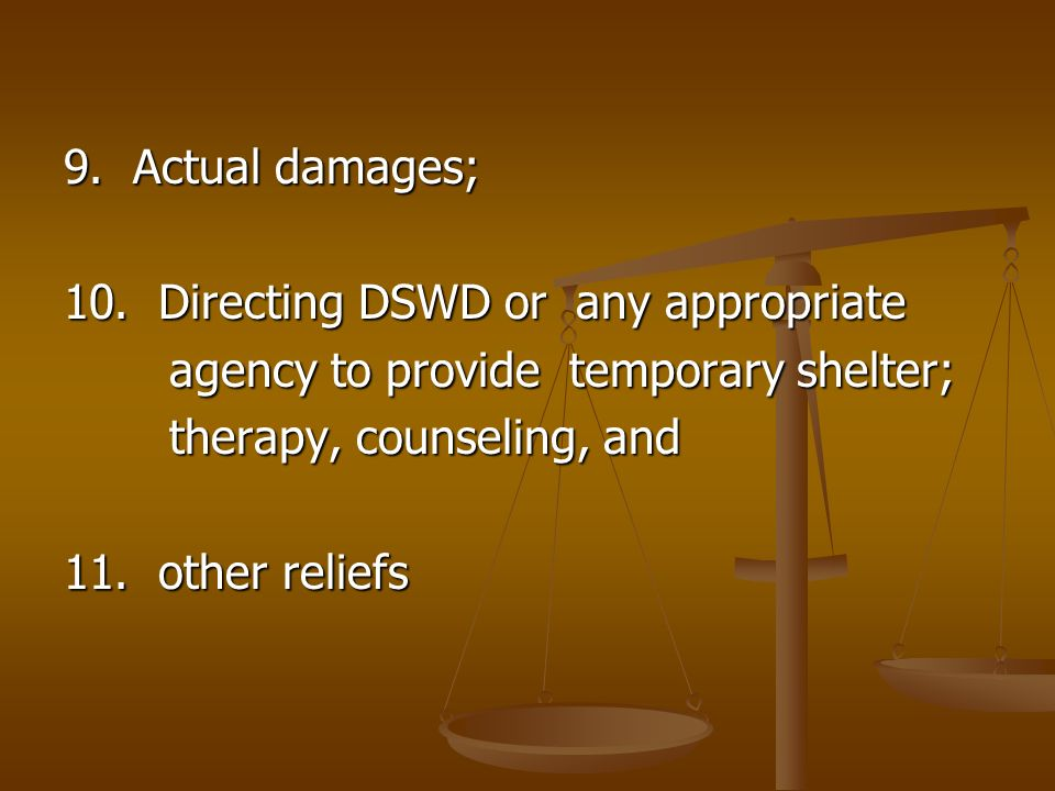 9. Actual damages;10. Directing DSWD or any appropriate. agency to provide temporary shelter; therapy, counseling, and.