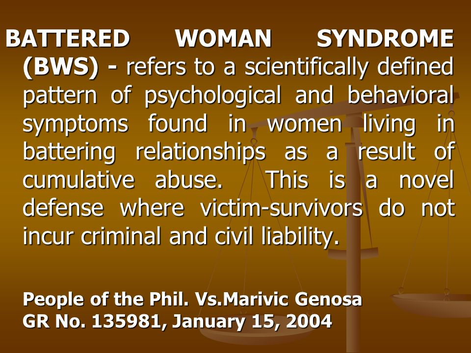 BATTERED WOMAN SYNDROME (BWS) - refers to a scientifically defined pattern of psychological and behavioral symptoms found in women living in battering relationships as a result of cumulative abuse. This is a novel defense where victim-survivors do not incur criminal and civil liability.
