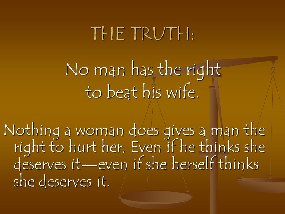 THE TRUTH: No man has the right to beat his wife.