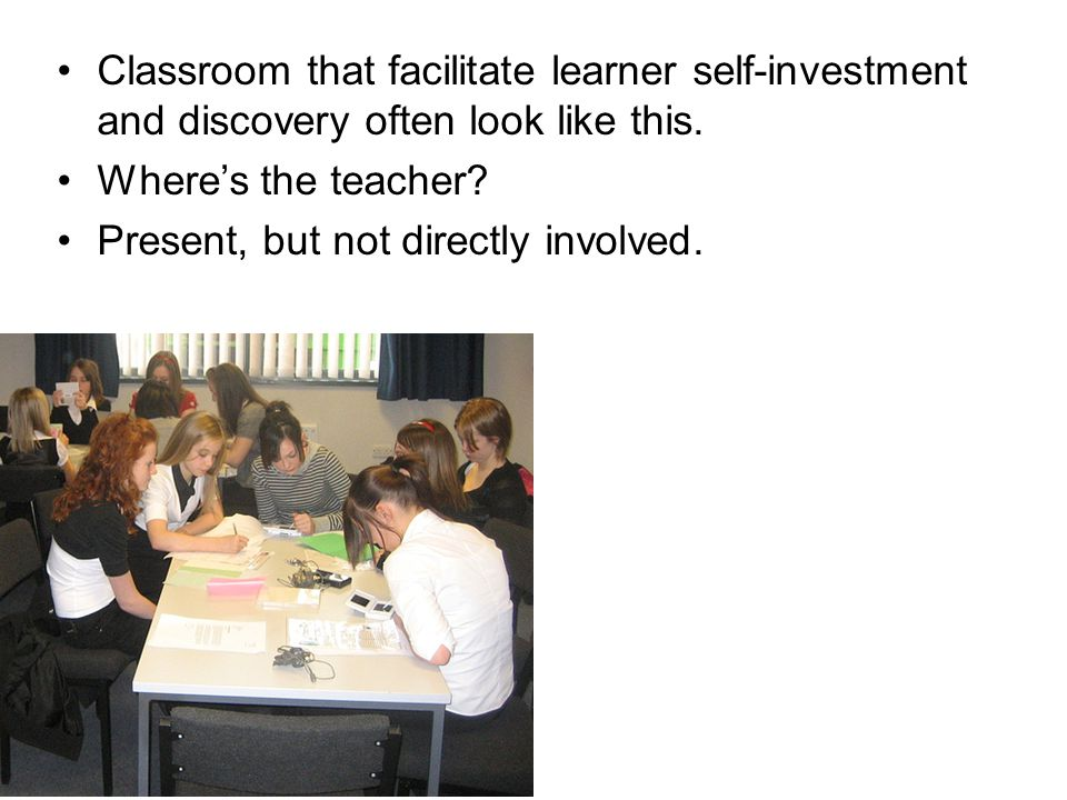 Classroom that facilitate learner self-investment and discovery often look like this.