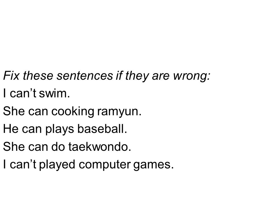 Fix these sentences if they are wrong: I can't swim